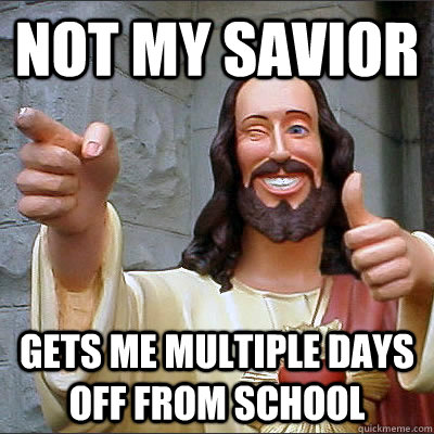 Not my savior gets me multiple days off from school