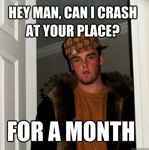 hey man, can i crash at your place? for a month  Scumbag Steve