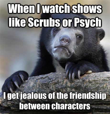 When I watch shows like Scrubs or Psych I get jealous of the friendship between characters  - When I watch shows like Scrubs or Psych I get jealous of the friendship between characters   Confession Bear