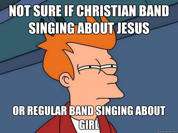not sure if christian band singing about Jesus  or regular band singing about girl  - not sure if christian band singing about Jesus  or regular band singing about girl   Futurama Fry