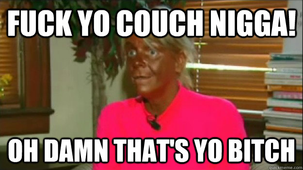 Fuck yo couch nigga! Oh damn that's yo bitch  Excessive Tanning Mom