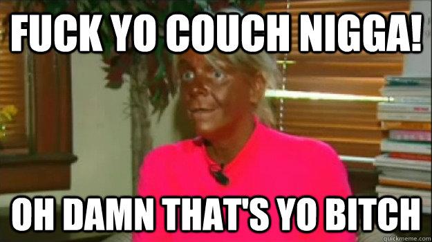 Fuck yo couch nigga! Oh damn that's yo bitch