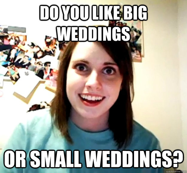 do you like big weddings or small weddings? - do you like big weddings or small weddings?  Misc