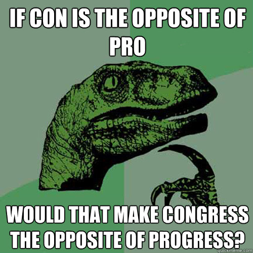 If con is the opposite of pro Would that make congress the opposite of progress?  Philosoraptor