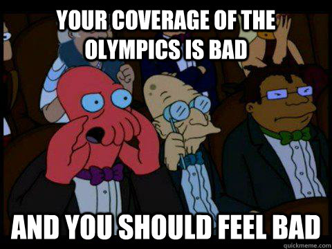 Your coverage of the olympics is bad AND YOU SHOULD FEEL BAD