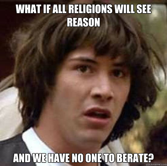 What if all religions will see reason And we have no one to berate?