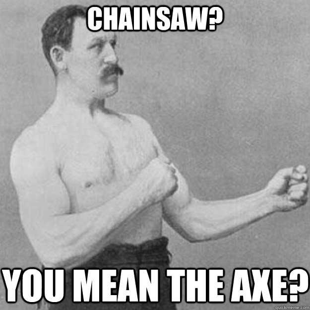 Chainsaw? you mean the axe? - Chainsaw? you mean the axe?  overly manly man