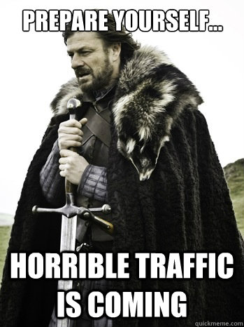 prepare yourself... Horrible traffic is coming  Prepare Yourself