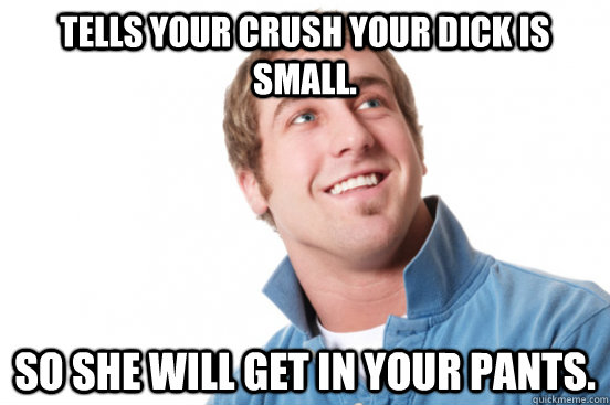 tells your crush your dick is small.  so she will get in your pants.