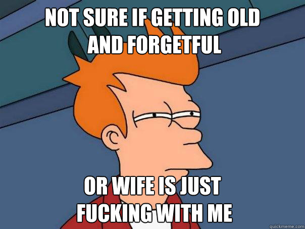 not sure if getting old  and forgetful or wife is just  fucking with me - not sure if getting old  and forgetful or wife is just  fucking with me  Futurama