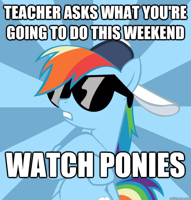 Teacher asks what you're going to do this weekend Watch ponies  Socially Awesome Brony