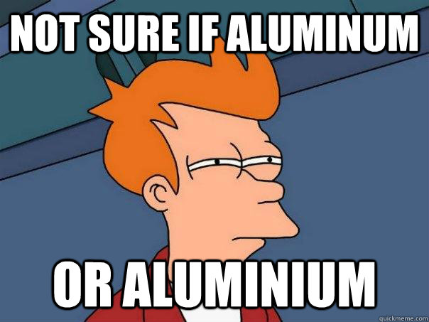 Not sure if aluminum or aluminium - Not sure if aluminum or aluminium  Futurama Fry