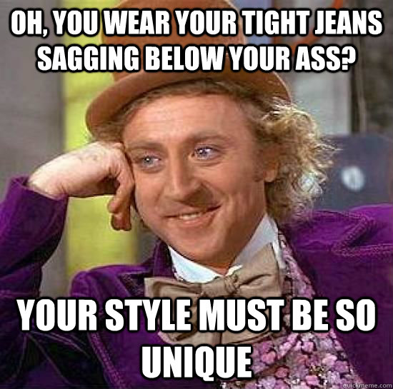 Oh, You wear your tight jeans sagging below your ass?  Your style must be so unique