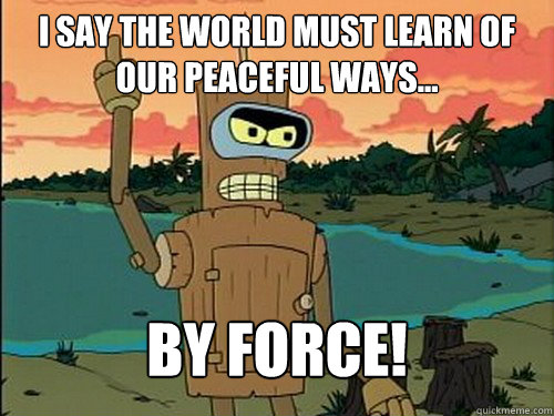 i say the world must learn of our peaceful ways... By force! - i say the world must learn of our peaceful ways... By force!  Misc
