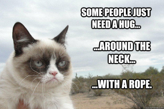 Some people just need a hug... ...around the neck... ...with a rope.