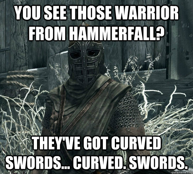 you see those warrior from hammerfall? they've got curved swords... curved. swords.