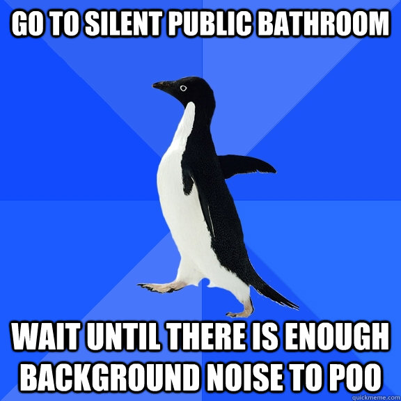 Go to silent public bathroom wait until there is enough background noise to poo - Go to silent public bathroom wait until there is enough background noise to poo  Socially Awkward Penguin