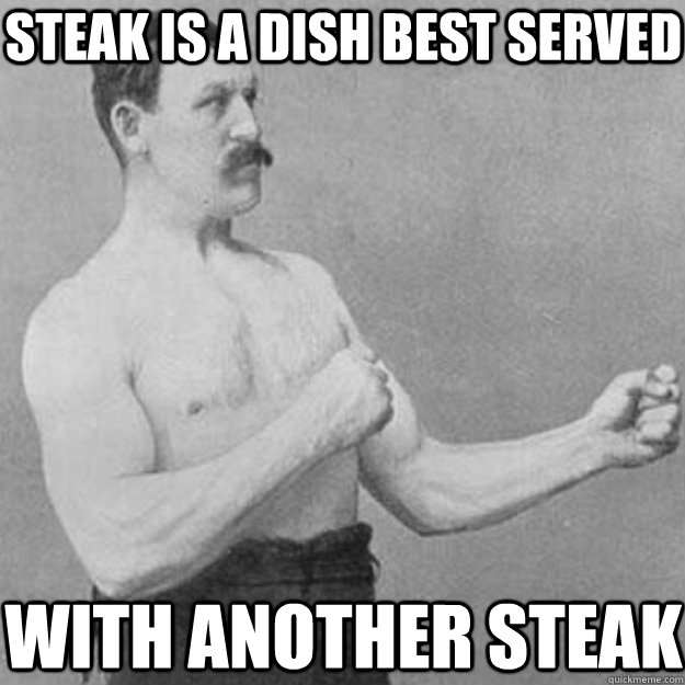 steak is a dish best served with another steak - steak is a dish best served with another steak  overly manly man