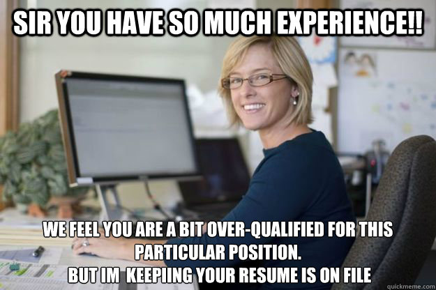SIR YOU HAVE SO MUCH EXPERIENCE!! WE FEEL you are a bit over-qualified for this  particular position.  BUT IM  KEEPIING YOUR RESUME IS ON FILE - SIR YOU HAVE SO MUCH EXPERIENCE!! WE FEEL you are a bit over-qualified for this  particular position.  BUT IM  KEEPIING YOUR RESUME IS ON FILE  Joyful Disappointer HR Manager