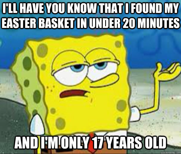 I'LL HAVE YOU KNOW That I found my easter basket in under 20 minutes and I'm only 17 years old