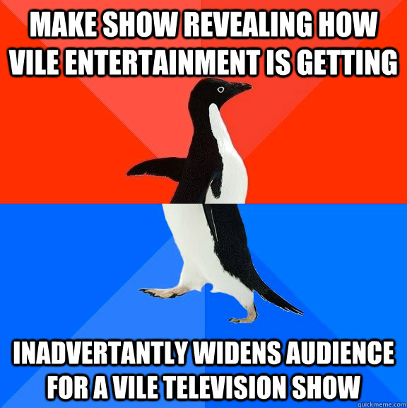 Make show revealing how vile entertainment is getting Inadvertantly widens audience for a vile television show - Make show revealing how vile entertainment is getting Inadvertantly widens audience for a vile television show  Socially Awesome Awkward Penguin