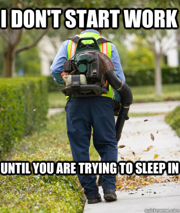 I DON'T START WORK UNTIL YOU ARE TRYING TO SLEEP IN