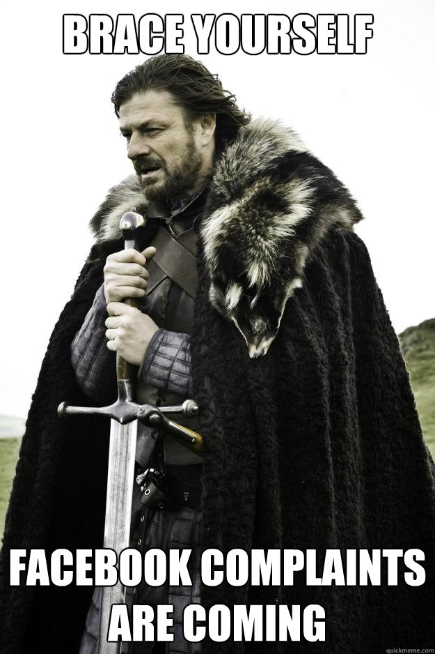Brace yourself  Facebook Complaints are coming - Brace yourself  Facebook Complaints are coming  Winter is coming