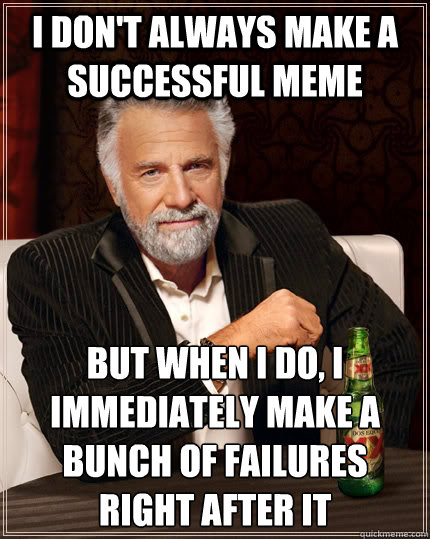 I don't always make a successful meme but when I do, I immediately make a bunch of failures right after it - I don't always make a successful meme but when I do, I immediately make a bunch of failures right after it  The Most Interesting Man In The World