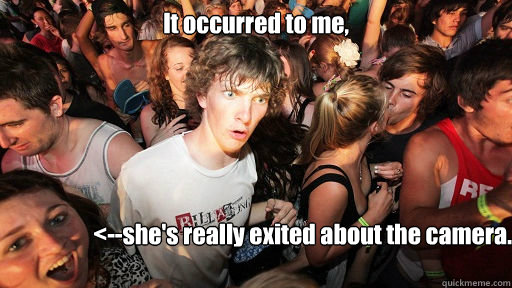 It occurred to me,  <--she's really exited about the camera.  - It occurred to me,  <--she's really exited about the camera.   Sudden Clarity Clarence