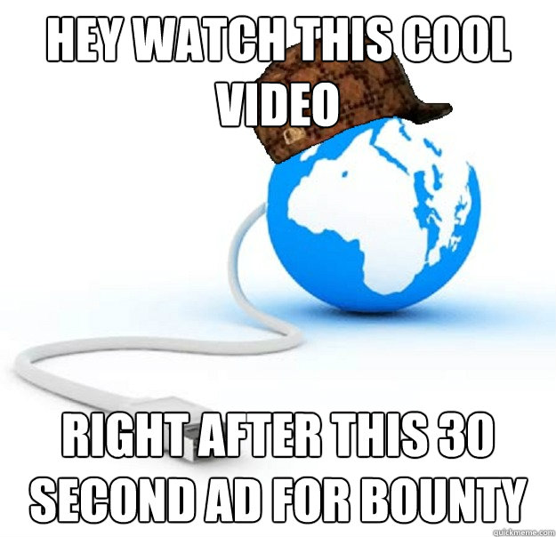 hey watch this cool video right after this 30 second ad for bounty