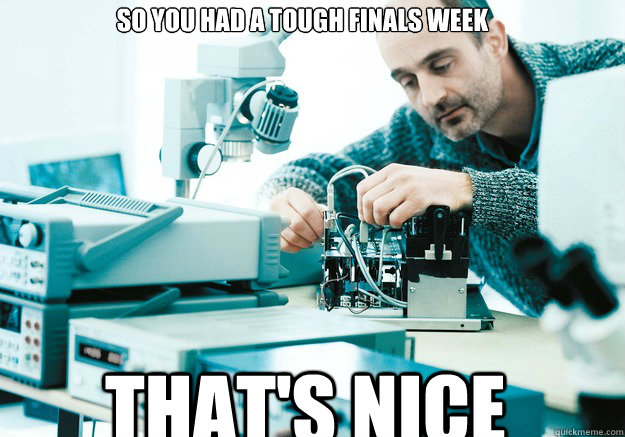So you had a tough finals week That's Nice - So you had a tough finals week That's Nice  Conceited Engineer