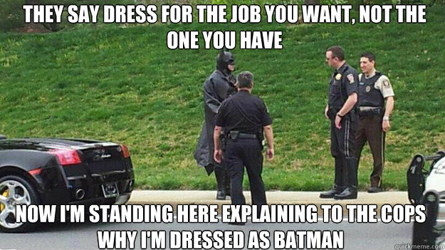 They say dress for the job you want, not the one you have now i'm standing here explaining to the cops why i'm dressed as batman