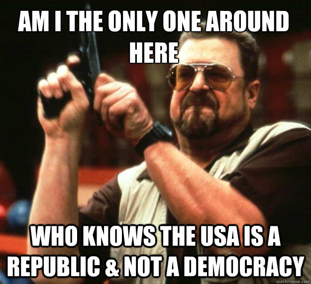 Am I the only one around here Who Knows the USA is a Republic & not a democracy - Am I the only one around here Who Knows the USA is a Republic & not a democracy  Walter