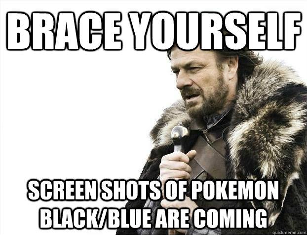 brace yourself Screen shots of pokemon Black/Blue are coming - brace yourself Screen shots of pokemon Black/Blue are coming  BRACEYOSELVES