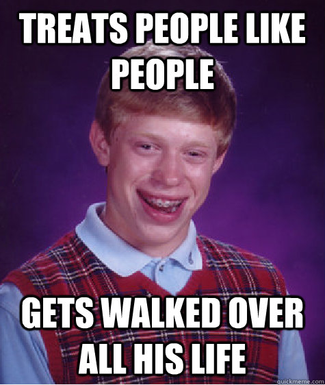 Treats people like people Gets walked over all his life - Treats people like people Gets walked over all his life  Bad Luck Brian