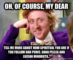 OH, of course, my dear Tell me more about how spiritual you are if you follow dan puric, oana pellea and lucian mindruta...  Tell me more