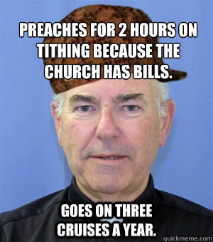 Preaches for 2 hours on tithing because the church has bills. goes on three cruises a year.