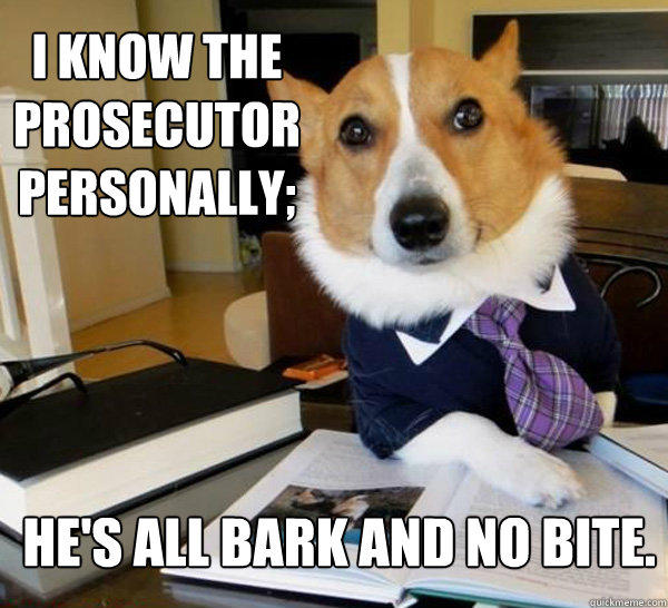 I know the prosecutor personally; He's all bark and no bite. - I know the prosecutor personally; He's all bark and no bite.  Lawyer Dog