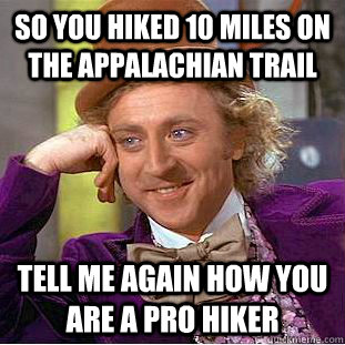 So you hiked 10 miles on the Appalachian Trail Tell me again how you are a pro hiker - So you hiked 10 miles on the Appalachian Trail Tell me again how you are a pro hiker  Condescending Wonka
