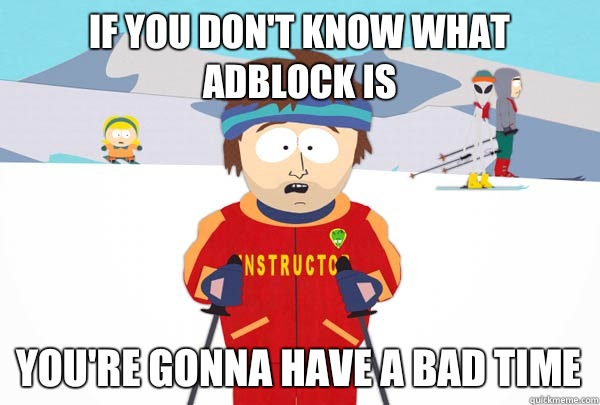 If you don't know what AdBlock Is you're gonna have a bad time - If you don't know what AdBlock Is you're gonna have a bad time  Super Cool Ski Instructor