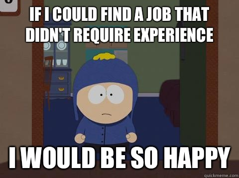 If I could find a job that didn't require experience  i would be so happy - If I could find a job that didn't require experience  i would be so happy  Craig would be so happy