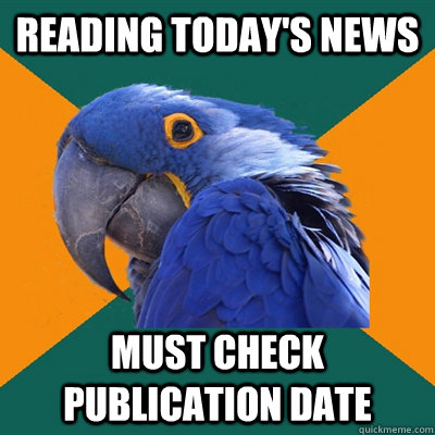 Reading today's news Must check publication date - Reading today's news Must check publication date  Paranoid Parrot