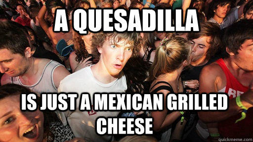 A Quesadilla is just a mexican grilled cheese - A Quesadilla is just a mexican grilled cheese  Sudden Clarity Clarence