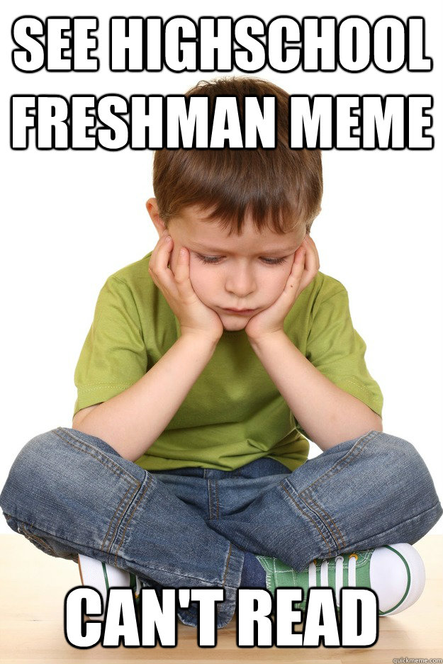 See highschool freshman meme  Can't read - See highschool freshman meme  Can't read  First grade problems