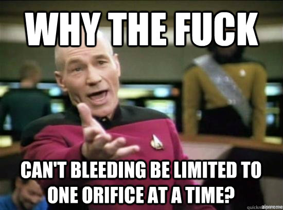 Why the fuck Can't bleeding be limited to one orifice at a time? - Why the fuck Can't bleeding be limited to one orifice at a time?  Misc