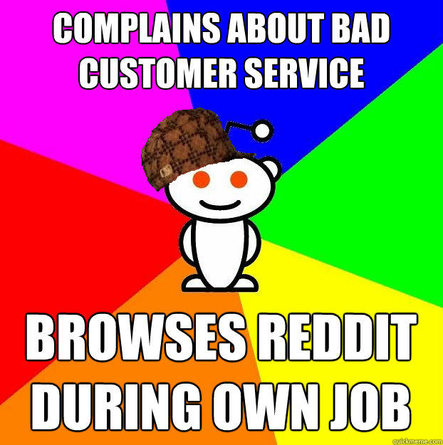 complains about bad customer service browses reddit during own job - complains about bad customer service browses reddit during own job  Scumbag Redditor