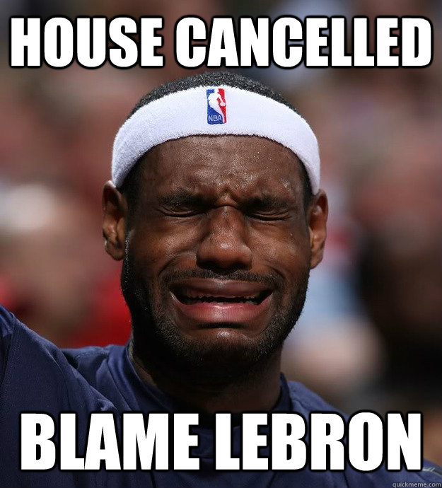 House cancelled blame lebron