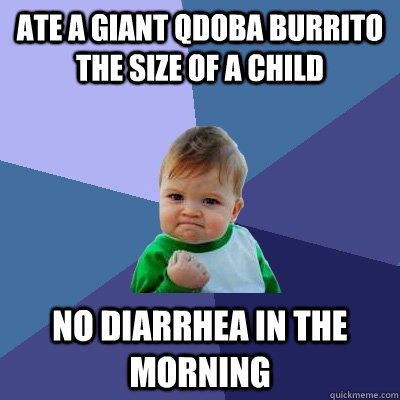 Ate a giant Qdoba burrito the size of a child No diarrhea in the morning - Ate a giant Qdoba burrito the size of a child No diarrhea in the morning  Success Kid