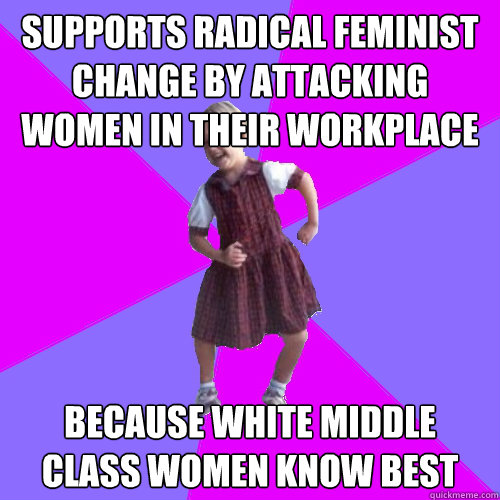 SUPPORTS RADICAL FEMINIST CHANGE BY ATTACKING WOMEN IN THEIR WORKPLACE BECAUSE WHITE MIDDLE CLASS WOMEN KNOW BEST  - SUPPORTS RADICAL FEMINIST CHANGE BY ATTACKING WOMEN IN THEIR WORKPLACE BECAUSE WHITE MIDDLE CLASS WOMEN KNOW BEST   Socially awesome kindergartener
