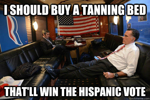 I should buy a tanning bed  that'll win the hispanic vote